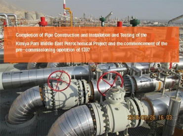 Completion of Pipe Construction and Installation and Testing of the     Kimiya Pars Middle East Petrochemical Project and the commencement of the pre-commissioning operation of 1397